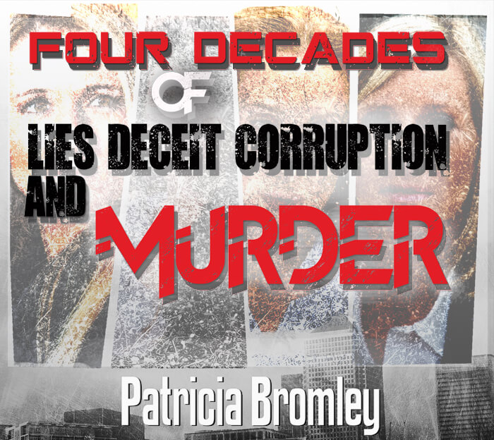 Four Decades of Lies, Deceit, Corruption and Murder' – Patricia Bromley