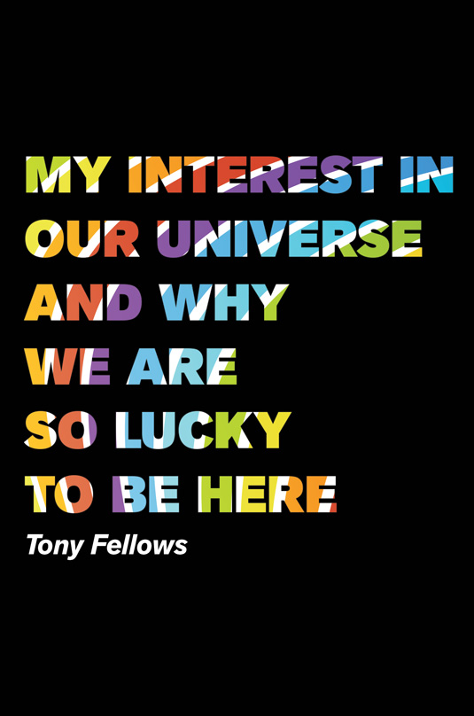 My Interest in our Universe and Why we are so Lucky to be Here