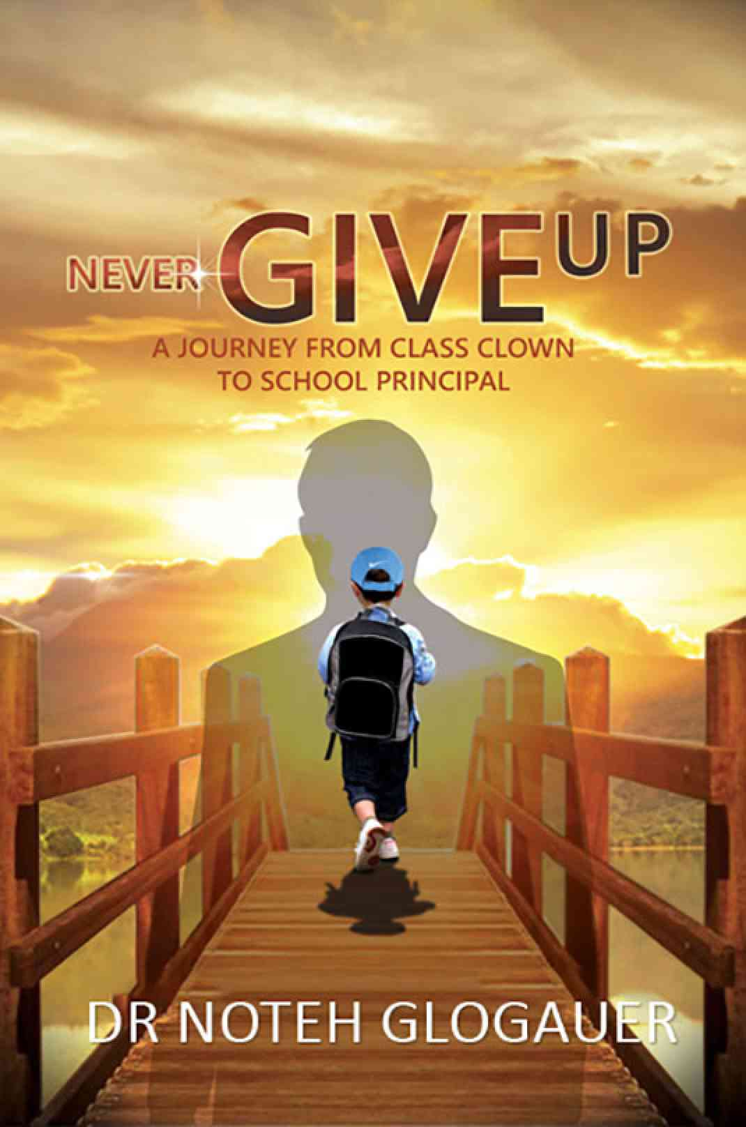 Never Give Up - A Journey from Class Clown to School Principal