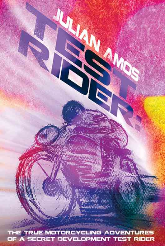 Test Rider: The True Motorcycling Adventures of a Secret Development Test Rider