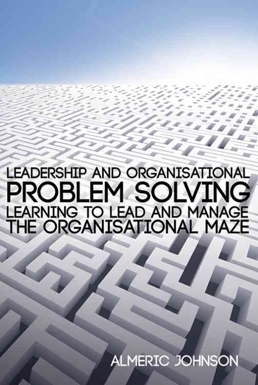 Leadership and Organisational Problem Solving: Learning to Lead and Manage the Organisational Maze