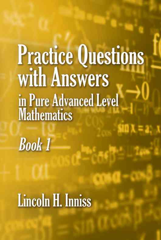 Practice Questions with answers in Pure Advanced Level Mathematics Book 1