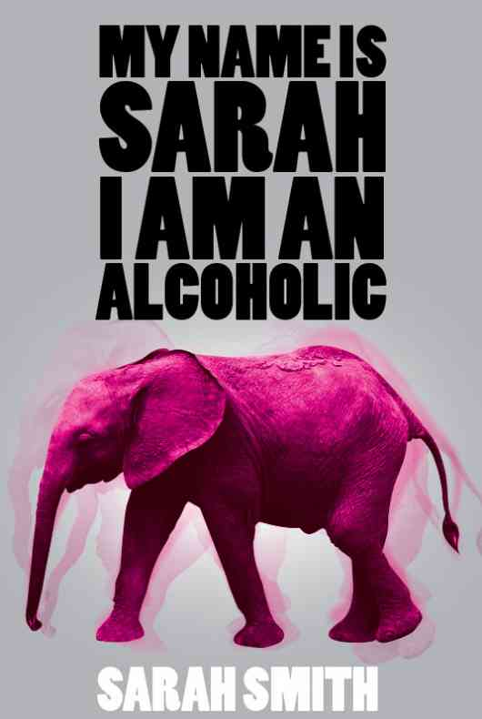 My Name Is Sarah I am an Alcoholic